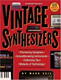 Vintage Synthesizers: Pioneering Designers, Groundbreaking Instruments, Collecting Tips, Mutants of...