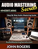 Audio Mastering Secrets: Step By Step Audio Mastering Guide (Music Production Secrets - Audio...