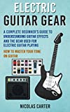 Electric Guitar: Gear - A Complete Beginner's Guide To Understanding Guitar Effects And The Gear...