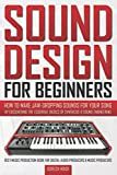 SOUND DESIGN FOR BEGINNERS: How to Make Jaw-Dropping Sounds for Your Song by Discovering the...