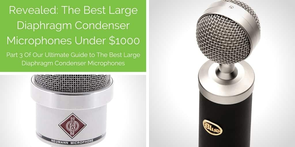 Part 3: The Best Large Diaphragm Condenser Microphones under $1000